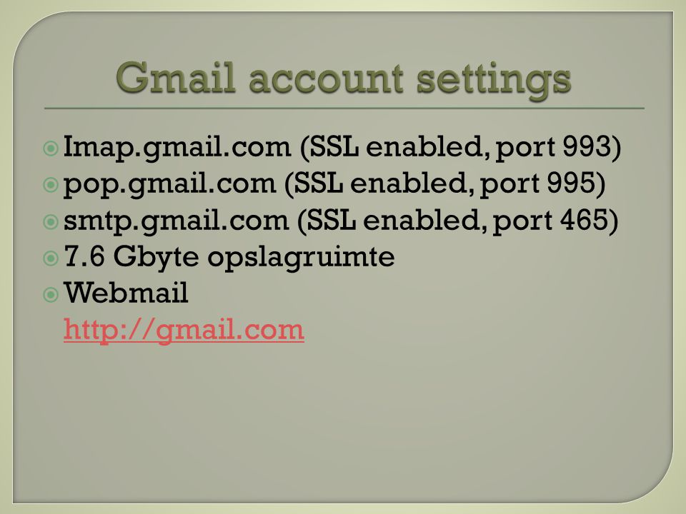  Imap.gmail.com (SSL enabled, port 993)  pop.gmail.com (SSL enabled, port 995)  smtp.gmail.com (SSL enabled, port 465)  7.6 Gbyte opslagruimte  Webmail http://gmail.com http://gmail.com