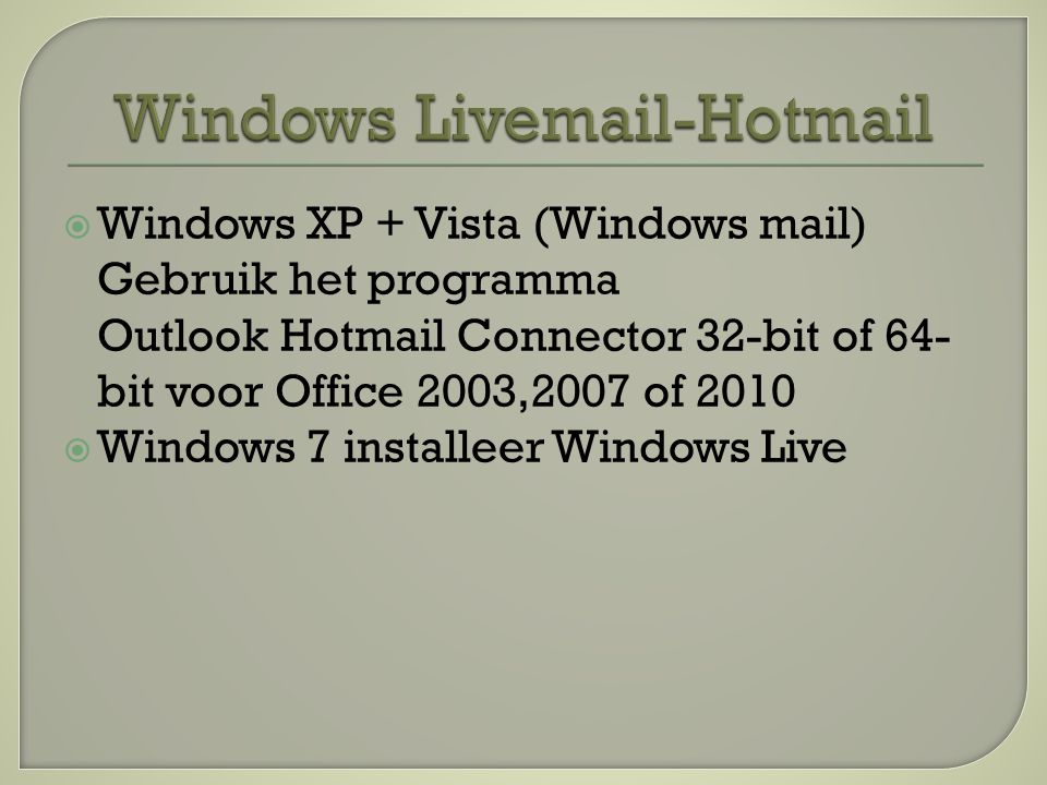  Windows XP + Vista (Windows mail) Gebruik het programma Outlook Hotmail Connector 32-bit of 64- bit voor Office 2003,2007 of 2010  Windows 7 installeer Windows Live