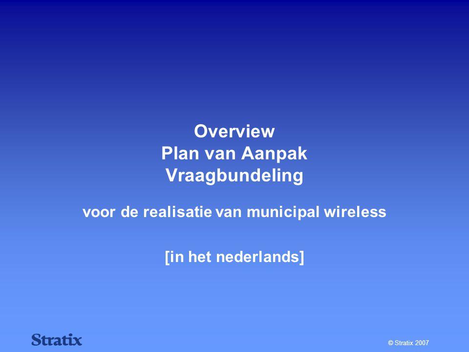 © Stratix 2007 Overview Plan van Aanpak Vraagbundeling voor de realisatie van municipal wireless [in het nederlands]