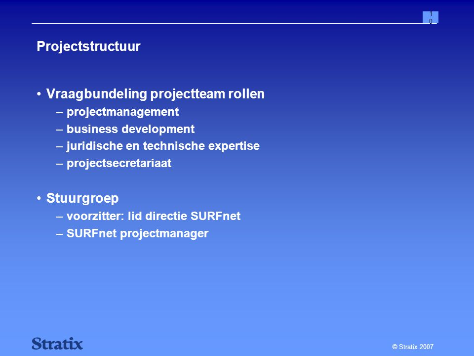 © Stratix 2007 10 Projectstructuur Vraagbundeling projectteam rollen –projectmanagement –business development –juridische en technische expertise –projectsecretariaat Stuurgroep –voorzitter: lid directie SURFnet –SURFnet projectmanager