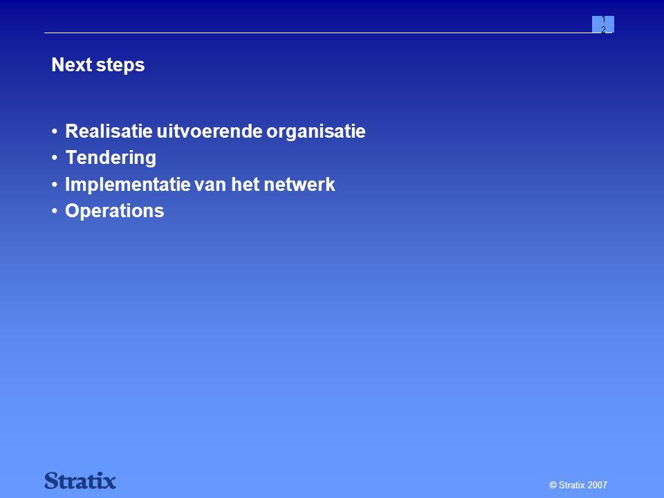© Stratix 2007 12 Next steps Realisatie uitvoerende organisatie Tendering Implementatie van het netwerk Operations