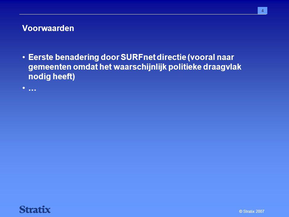 © Stratix 2007 4 Voorwaarden Eerste benadering door SURFnet directie (vooral naar gemeenten omdat het waarschijnlijk politieke draagvlak nodig heeft) …