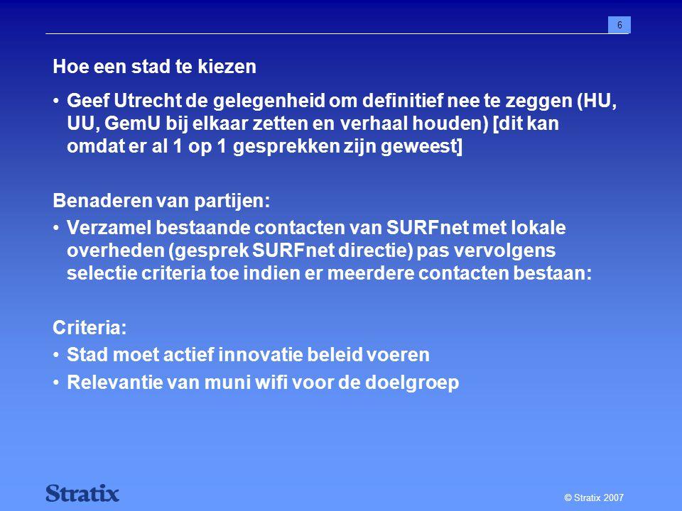 © Stratix 2007 6 Hoe een stad te kiezen Geef Utrecht de gelegenheid om definitief nee te zeggen (HU, UU, GemU bij elkaar zetten en verhaal houden) [dit kan omdat er al 1 op 1 gesprekken zijn geweest] Benaderen van partijen: Verzamel bestaande contacten van SURFnet met lokale overheden (gesprek SURFnet directie) pas vervolgens selectie criteria toe indien er meerdere contacten bestaan: Criteria: Stad moet actief innovatie beleid voeren Relevantie van muni wifi voor de doelgroep