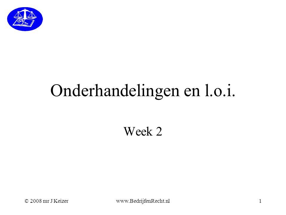 © 2008 mr J Keizerwww.BedrijfenRecht.nl1 Onderhandelingen en l.o.i. Week 2