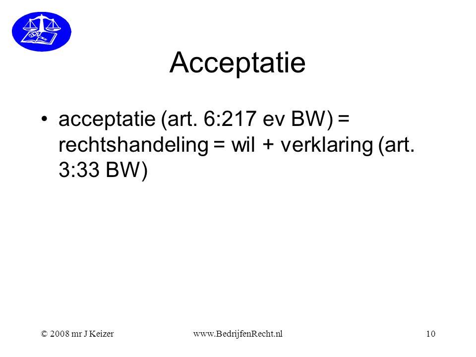 © 2008 mr J Keizerwww.BedrijfenRecht.nl10 Acceptatie acceptatie (art. 6:217 ev BW) = rechtshandeling = wil + verklaring (art. 3:33 BW)