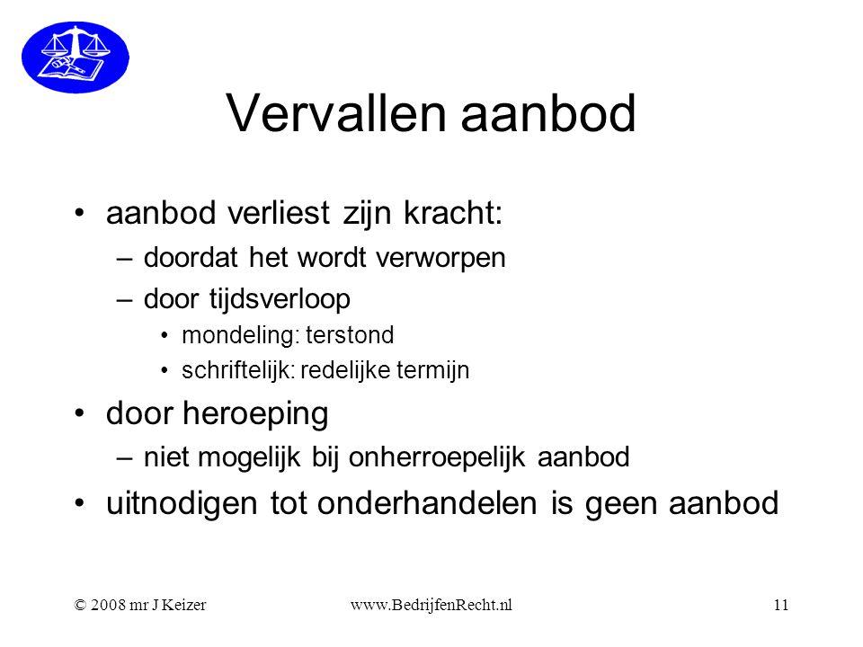 © 2008 mr J Keizerwww.BedrijfenRecht.nl11 Vervallen aanbod aanbod verliest zijn kracht: –doordat het wordt verworpen –door tijdsverloop mondeling: ter