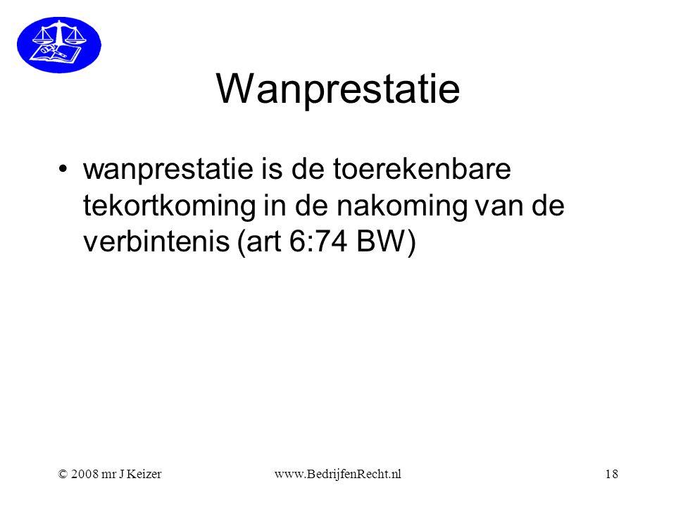 © 2008 mr J Keizerwww.BedrijfenRecht.nl18 Wanprestatie wanprestatie is de toerekenbare tekortkoming in de nakoming van de verbintenis (art 6:74 BW)