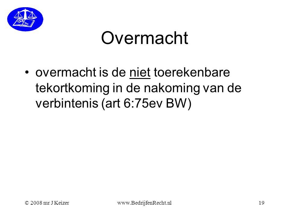 © 2008 mr J Keizerwww.BedrijfenRecht.nl19 Overmacht overmacht is de niet toerekenbare tekortkoming in de nakoming van de verbintenis (art 6:75ev BW)