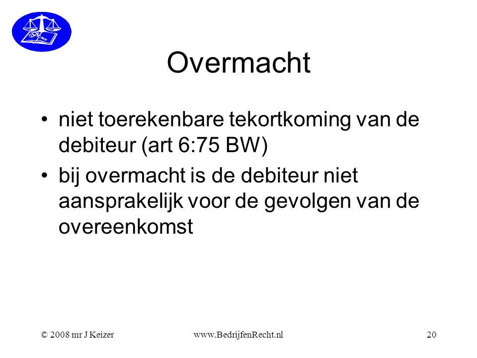 © 2008 mr J Keizerwww.BedrijfenRecht.nl20 Overmacht niet toerekenbare tekortkoming van de debiteur (art 6:75 BW) bij overmacht is de debiteur niet aan