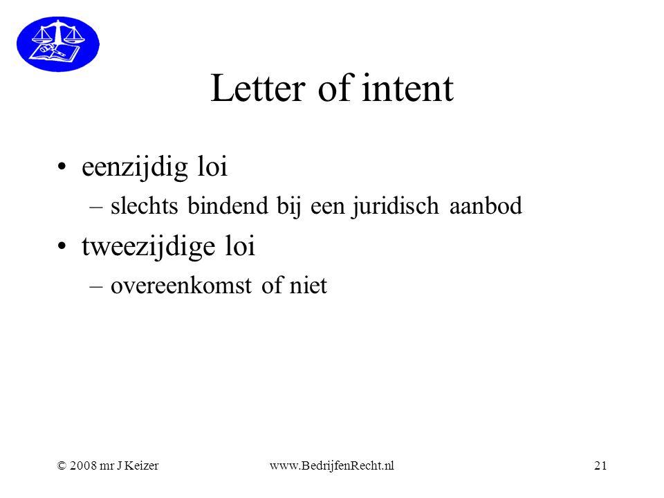 © 2008 mr J Keizerwww.BedrijfenRecht.nl21 Letter of intent eenzijdig loi –slechts bindend bij een juridisch aanbod tweezijdige loi –overeenkomst of ni