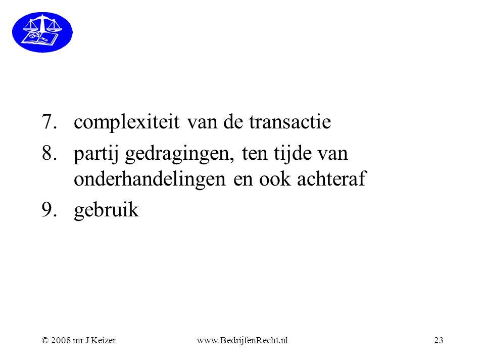 © 2008 mr J Keizerwww.BedrijfenRecht.nl23 7.complexiteit van de transactie 8.partij gedragingen, ten tijde van onderhandelingen en ook achteraf 9.gebr