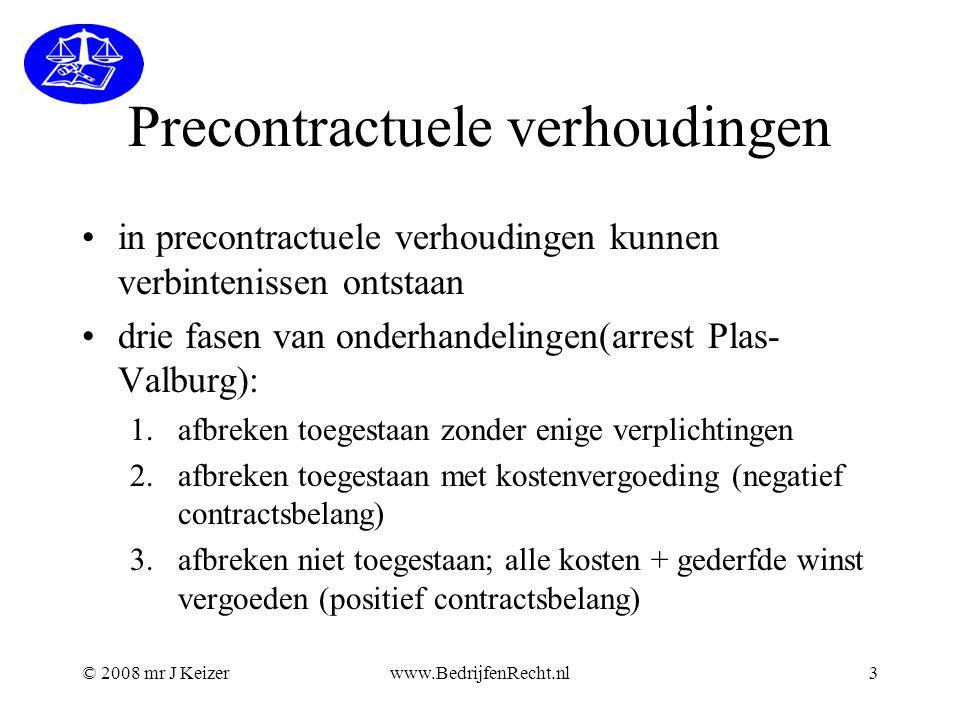 © 2008 mr J Keizerwww.BedrijfenRecht.nl3 Precontractuele verhoudingen in precontractuele verhoudingen kunnen verbintenissen ontstaan drie fasen van on