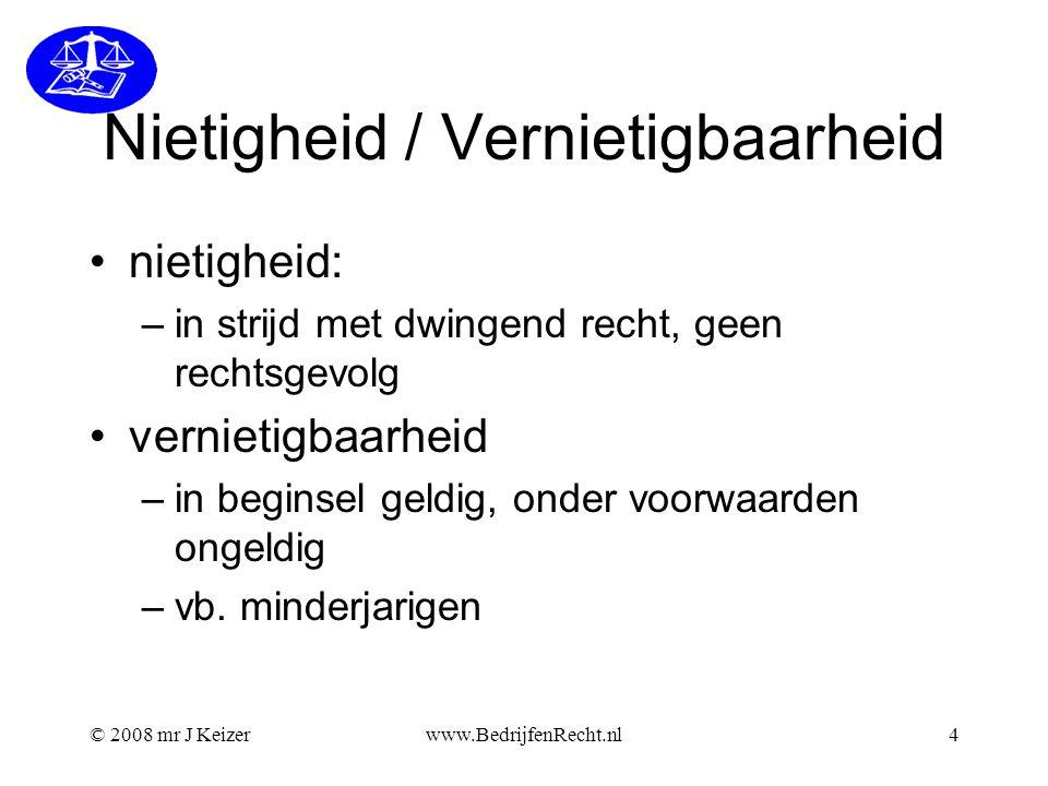 © 2008 mr J Keizerwww.BedrijfenRecht.nl4 Nietigheid / Vernietigbaarheid nietigheid: –in strijd met dwingend recht, geen rechtsgevolg vernietigbaarheid