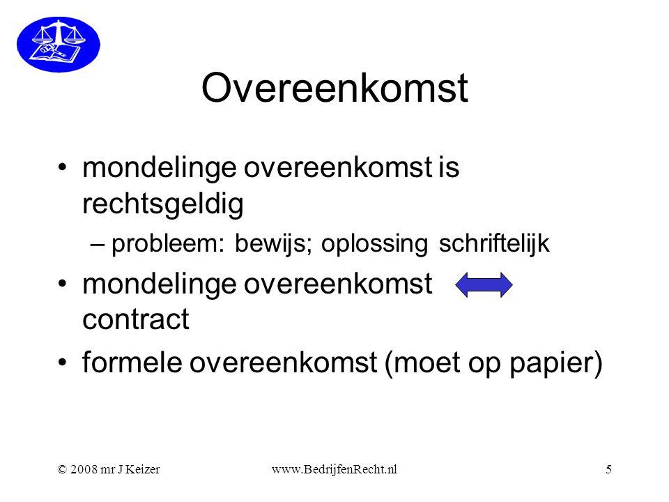 © 2008 mr J Keizerwww.BedrijfenRecht.nl5 Overeenkomst mondelinge overeenkomst is rechtsgeldig –probleem: bewijs; oplossing schriftelijk mondelinge ove