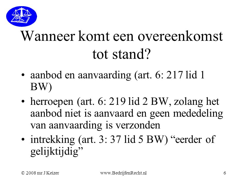© 2008 mr J Keizerwww.BedrijfenRecht.nl6 Wanneer komt een overeenkomst tot stand? aanbod en aanvaarding (art. 6: 217 lid 1 BW) herroepen (art. 6: 219
