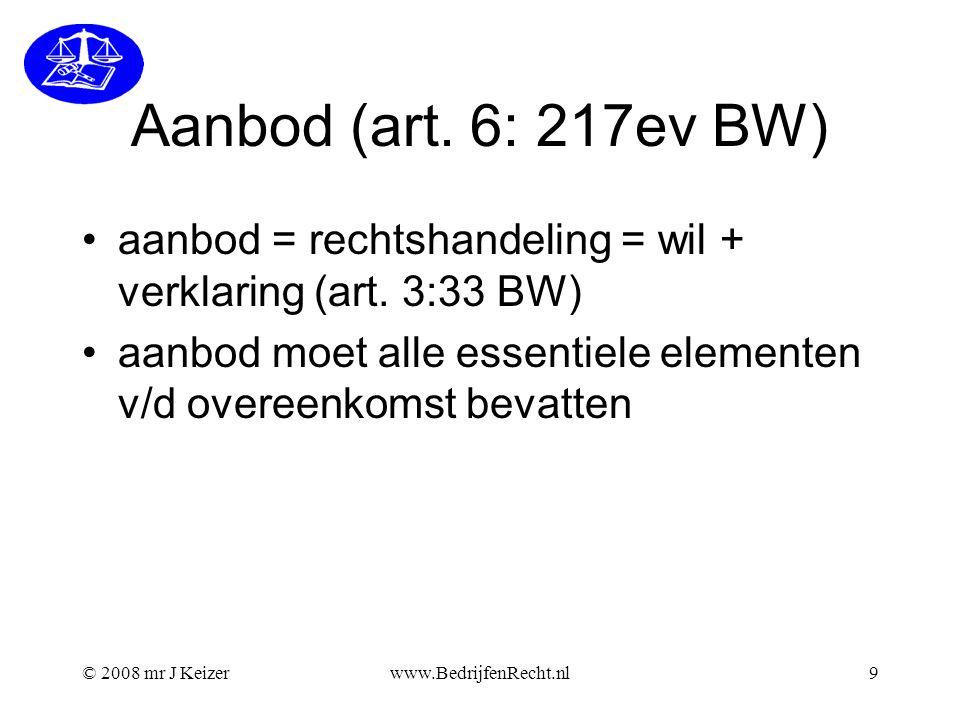 © 2008 mr J Keizerwww.BedrijfenRecht.nl9 Aanbod (art. 6: 217ev BW) aanbod = rechtshandeling = wil + verklaring (art. 3:33 BW) aanbod moet alle essenti