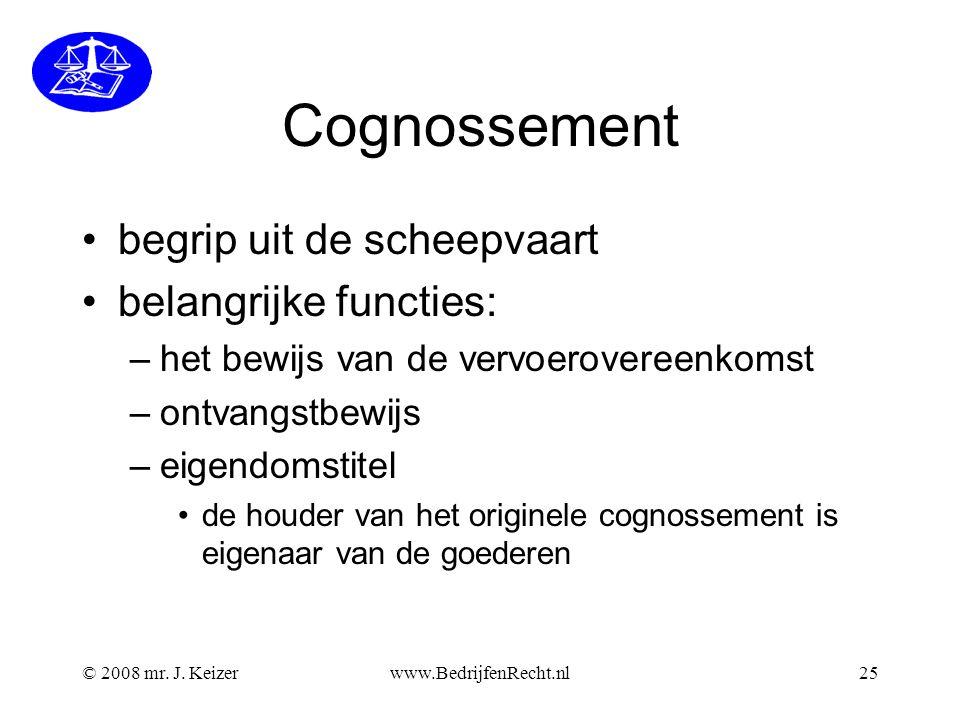 Cognossement begrip uit de scheepvaart belangrijke functies: –het bewijs van de vervoerovereenkomst –ontvangstbewijs –eigendomstitel de houder van het originele cognossement is eigenaar van de goederen © 2008 mr.