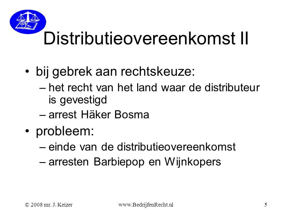 Distributieovereenkomst II bij gebrek aan rechtskeuze: –het recht van het land waar de distributeur is gevestigd –arrest Häker Bosma probleem: –einde van de distributieovereenkomst –arresten Barbiepop en Wijnkopers © 2008 mr.