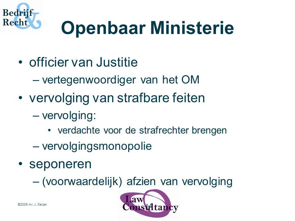 ©2006 mr. J. Keizer 14 Openbaar Ministerie officier van Justitie –vertegenwoordiger van het OM vervolging van strafbare feiten –vervolging: verdachte