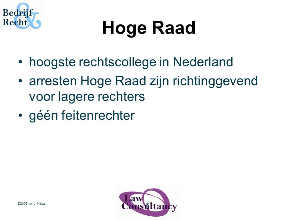 ©2006 mr. J. Keizer 6 Hoge Raad hoogste rechtscollege in Nederland arresten Hoge Raad zijn richtinggevend voor lagere rechters géén feitenrechter