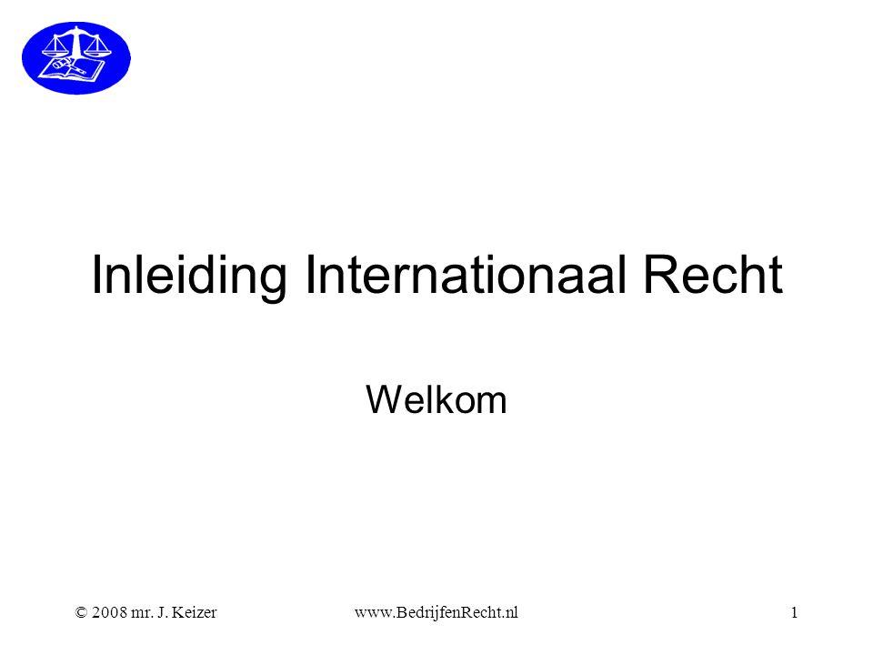 © 2008 mr. J. Keizerwww.BedrijfenRecht.nl1 Inleiding Internationaal Recht Welkom