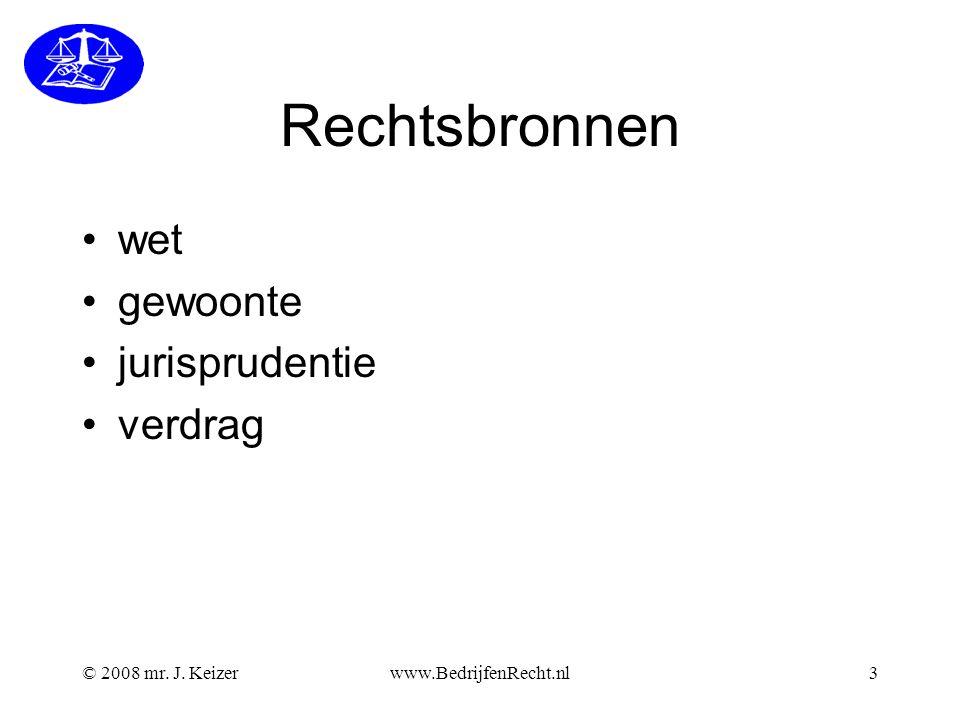 © 2008 mr. J. Keizerwww.BedrijfenRecht.nl3 Rechtsbronnen wet gewoonte jurisprudentie verdrag