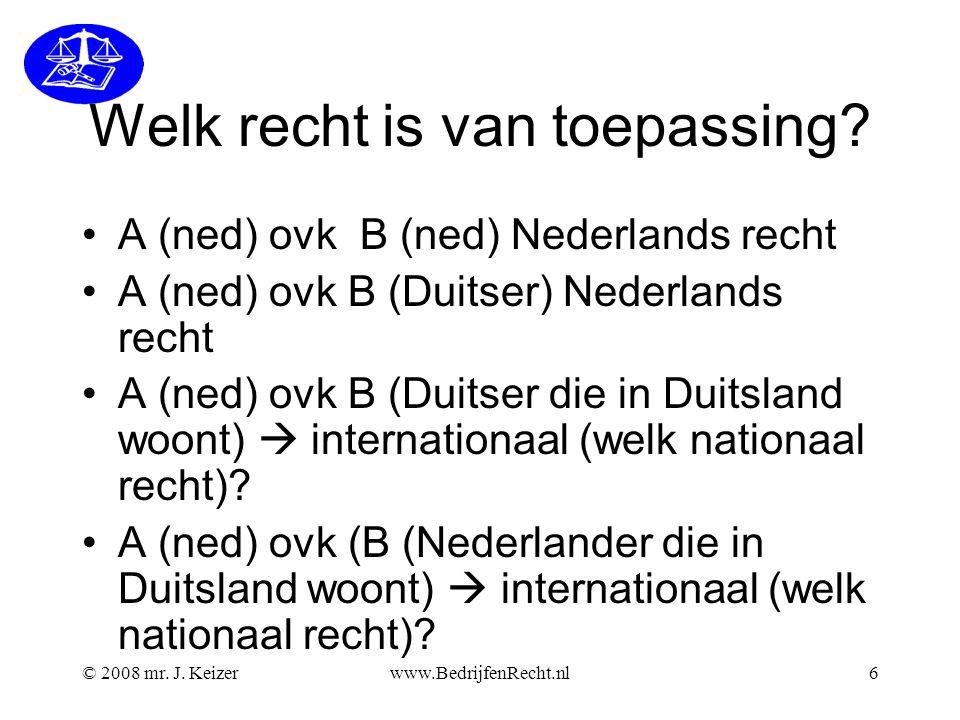 © 2008 mr. J. Keizerwww.BedrijfenRecht.nl6 Welk recht is van toepassing? A (ned) ovk B (ned) Nederlands recht A (ned) ovk B (Duitser) Nederlands recht