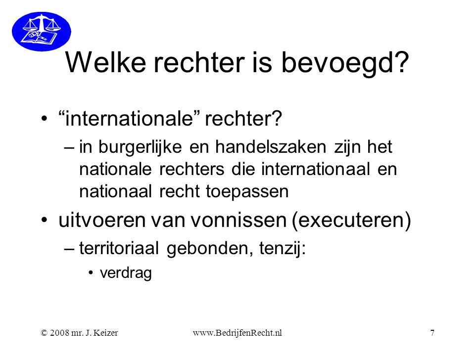 """© 2008 mr. J. Keizerwww.BedrijfenRecht.nl7 Welke rechter is bevoegd? """"internationale"""" rechter? –in burgerlijke en handelszaken zijn het nationale rech"""