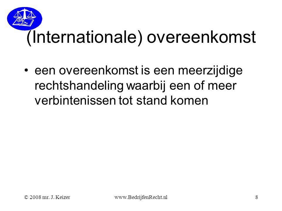 © 2008 mr. J. Keizerwww.BedrijfenRecht.nl8 (Internationale) overeenkomst een overeenkomst is een meerzijdige rechtshandeling waarbij een of meer verbi