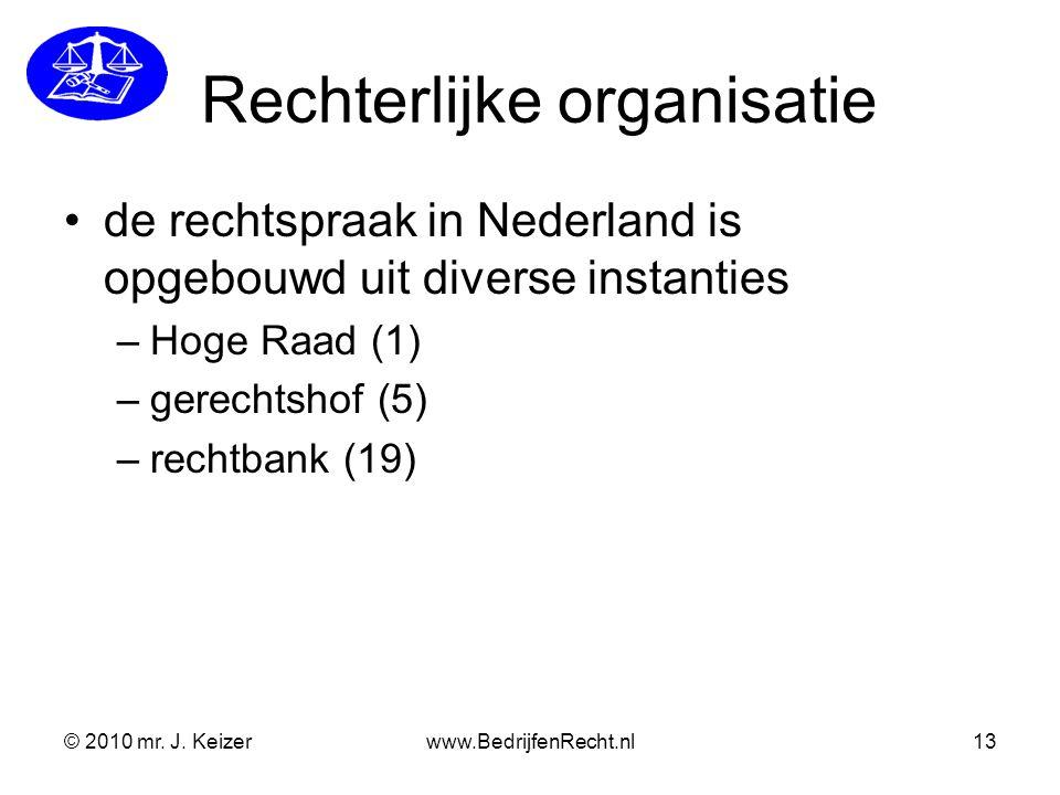 © 2010 mr. J. Keizerwww.BedrijfenRecht.nl13 Rechterlijke organisatie de rechtspraak in Nederland is opgebouwd uit diverse instanties –Hoge Raad (1) –g