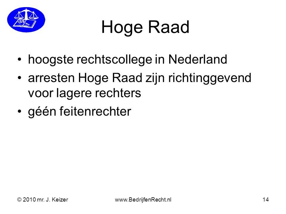 © 2010 mr. J. Keizerwww.BedrijfenRecht.nl14 Hoge Raad hoogste rechtscollege in Nederland arresten Hoge Raad zijn richtinggevend voor lagere rechters g