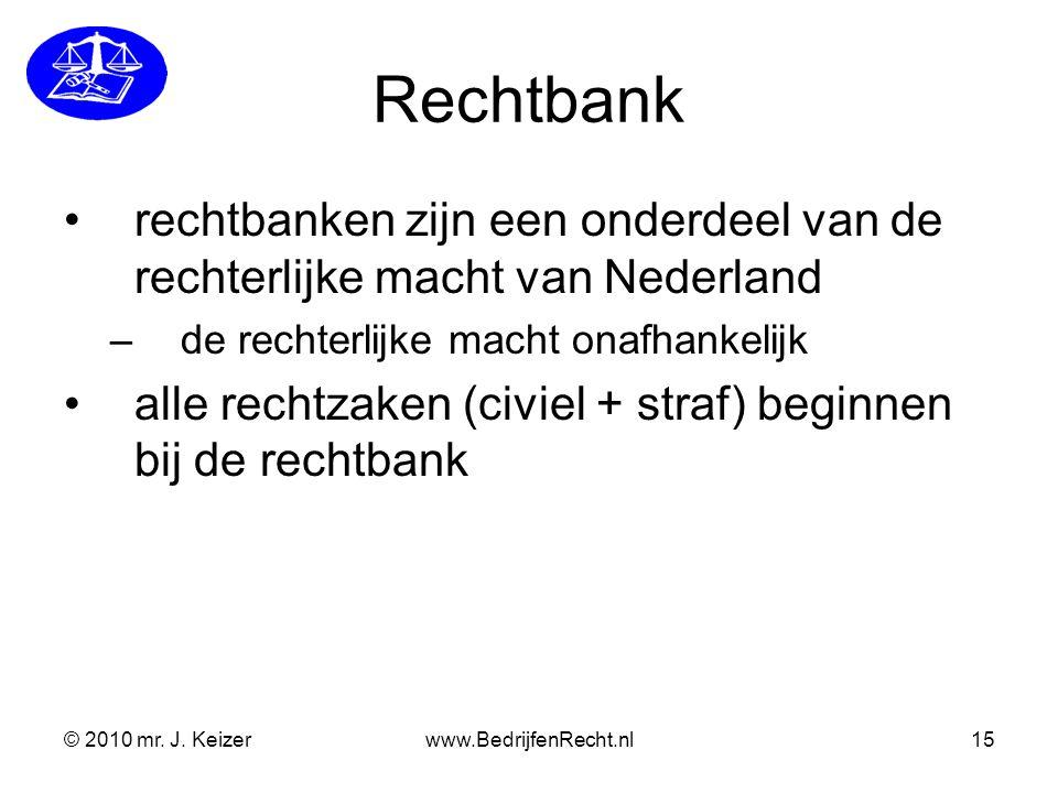© 2010 mr. J. Keizerwww.BedrijfenRecht.nl15 Rechtbank rechtbanken zijn een onderdeel van de rechterlijke macht van Nederland –de rechterlijke macht on
