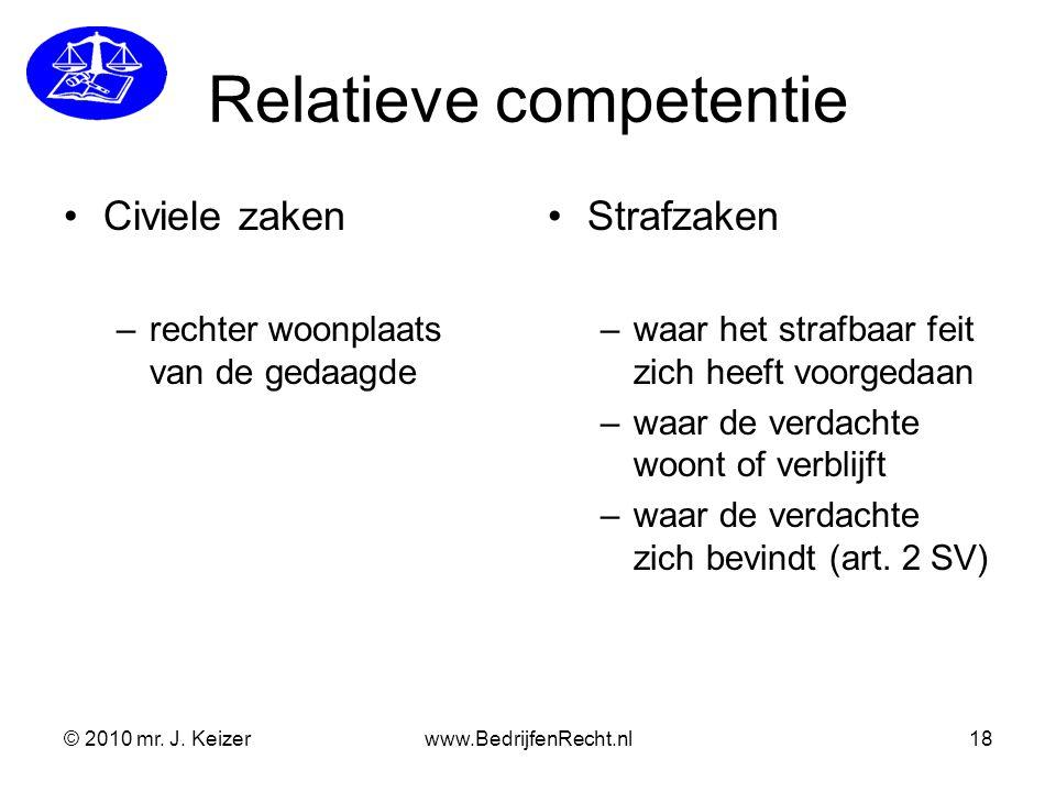 © 2010 mr. J. Keizerwww.BedrijfenRecht.nl18 Relatieve competentie Civiele zaken –rechter woonplaats van de gedaagde Strafzaken –waar het strafbaar fei