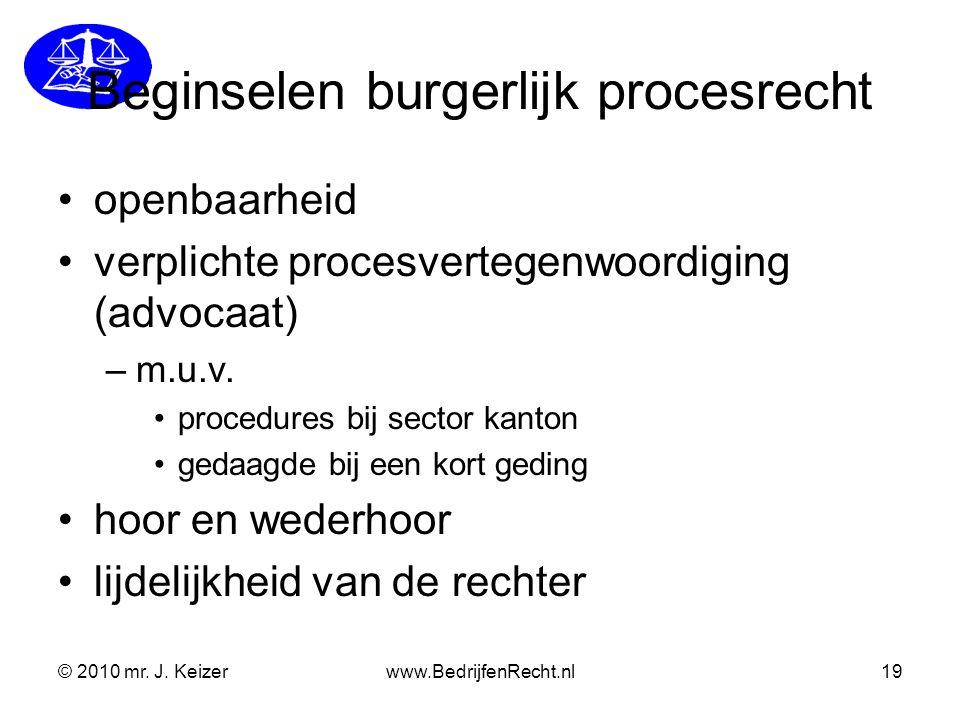 © 2010 mr. J. Keizerwww.BedrijfenRecht.nl19 Beginselen burgerlijk procesrecht openbaarheid verplichte procesvertegenwoordiging (advocaat) –m.u.v. proc