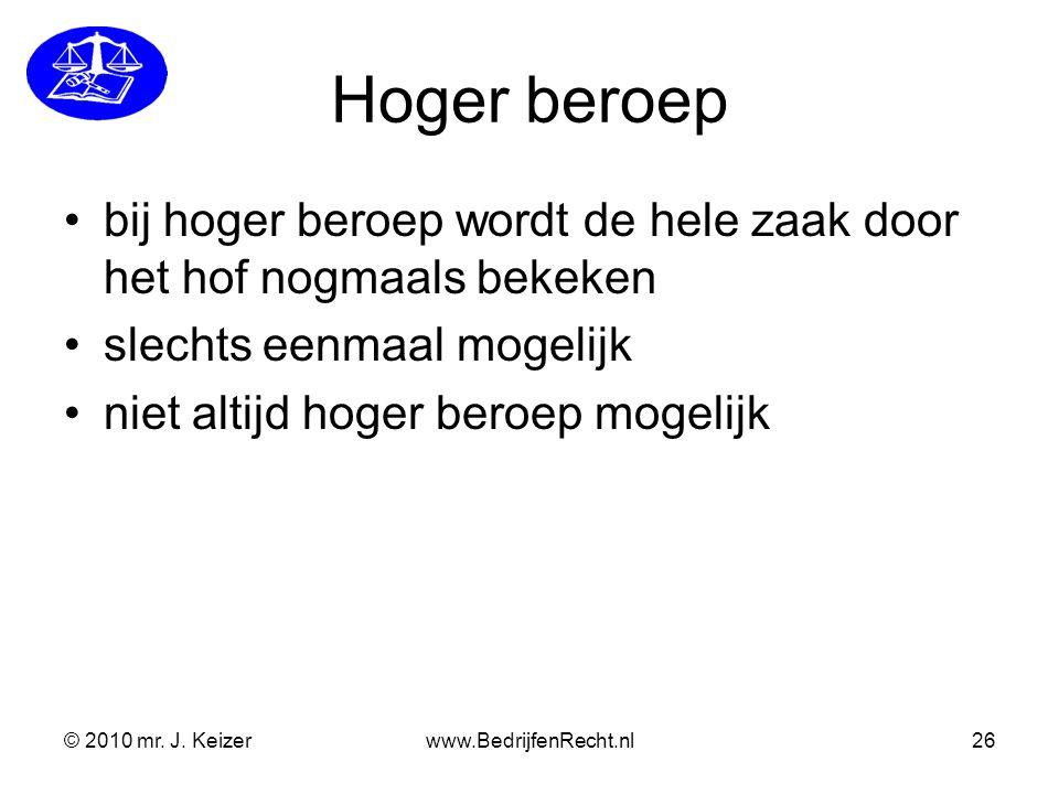 © 2010 mr. J. Keizerwww.BedrijfenRecht.nl26 Hoger beroep bij hoger beroep wordt de hele zaak door het hof nogmaals bekeken slechts eenmaal mogelijk ni
