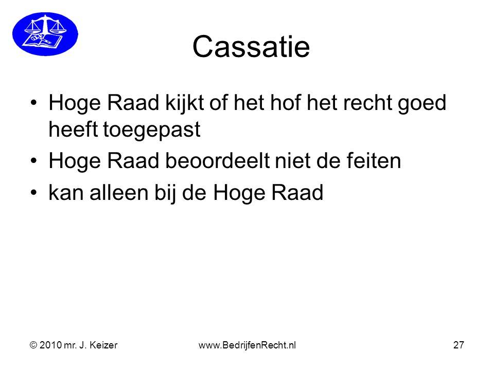 © 2010 mr. J. Keizerwww.BedrijfenRecht.nl27 Cassatie Hoge Raad kijkt of het hof het recht goed heeft toegepast Hoge Raad beoordeelt niet de feiten kan