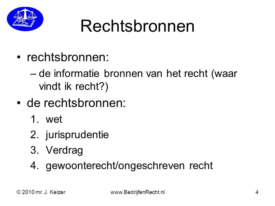 © 2010 mr. J. Keizerwww.BedrijfenRecht.nl4 Rechtsbronnen rechtsbronnen: –de informatie bronnen van het recht (waar vindt ik recht?) de rechtsbronnen: