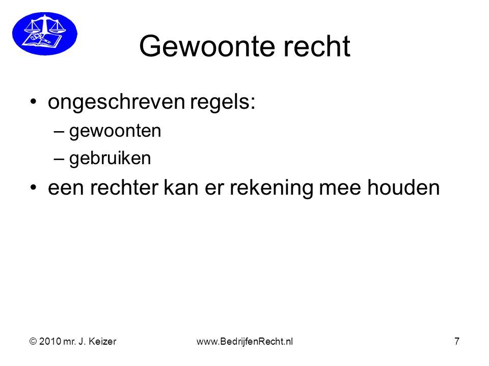 Gewoonte recht ongeschreven regels: –gewoonten –gebruiken een rechter kan er rekening mee houden © 2010 mr. J. Keizerwww.BedrijfenRecht.nl7