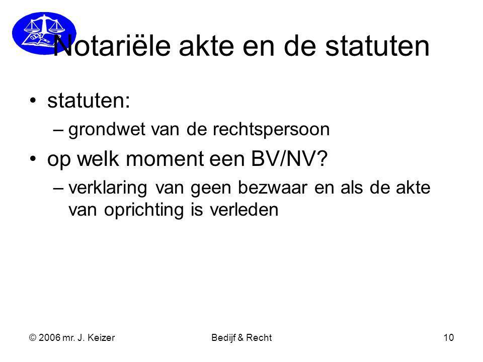 © 2006 mr. J. KeizerBedijf & Recht10 Notariële akte en de statuten statuten: –grondwet van de rechtspersoon op welk moment een BV/NV? –verklaring van