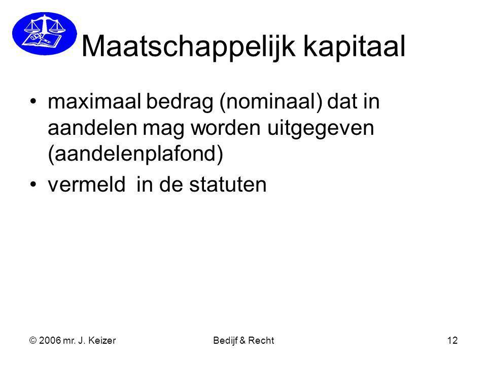 © 2006 mr. J. KeizerBedijf & Recht12 Maatschappelijk kapitaal maximaal bedrag (nominaal) dat in aandelen mag worden uitgegeven (aandelenplafond) verme