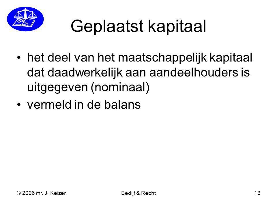© 2006 mr. J. KeizerBedijf & Recht13 Geplaatst kapitaal het deel van het maatschappelijk kapitaal dat daadwerkelijk aan aandeelhouders is uitgegeven (