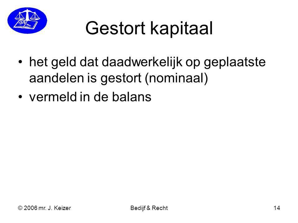 © 2006 mr. J. KeizerBedijf & Recht14 Gestort kapitaal het geld dat daadwerkelijk op geplaatste aandelen is gestort (nominaal) vermeld in de balans