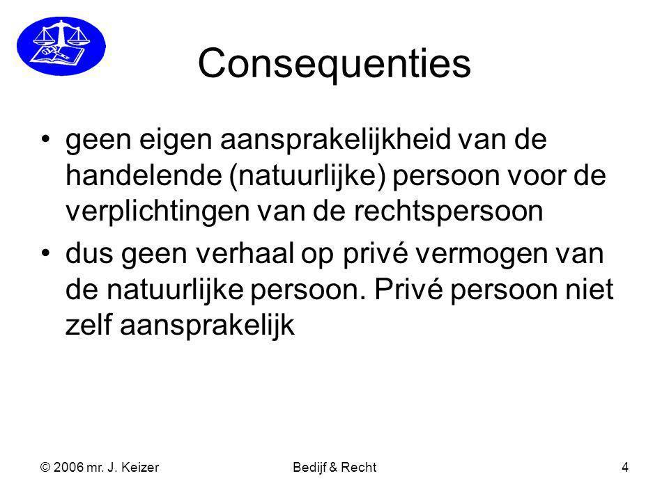 © 2006 mr. J. KeizerBedijf & Recht4 Consequenties geen eigen aansprakelijkheid van de handelende (natuurlijke) persoon voor de verplichtingen van de r