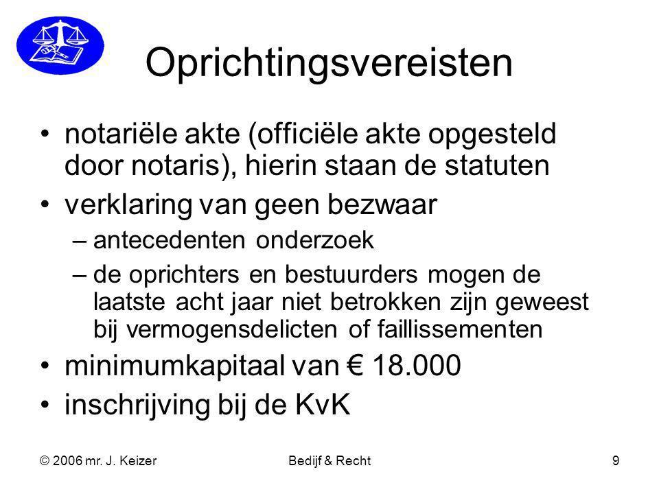 © 2006 mr. J. KeizerBedijf & Recht9 Oprichtingsvereisten notariële akte (officiële akte opgesteld door notaris), hierin staan de statuten verklaring v