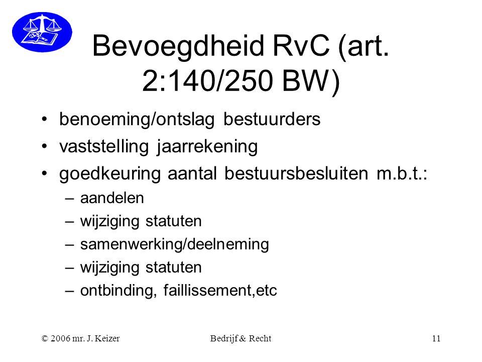 © 2006 mr. J. KeizerBedrijf & Recht11 Bevoegdheid RvC (art. 2:140/250 BW) benoeming/ontslag bestuurders vaststelling jaarrekening goedkeuring aantal b