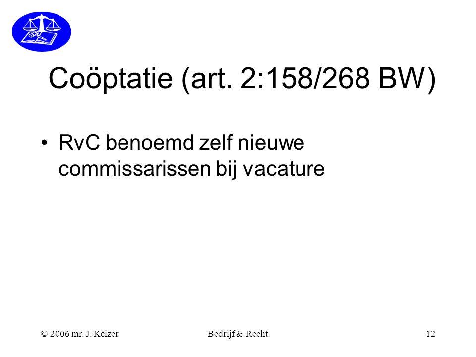 © 2006 mr. J. KeizerBedrijf & Recht12 Coöptatie (art. 2:158/268 BW) RvC benoemd zelf nieuwe commissarissen bij vacature