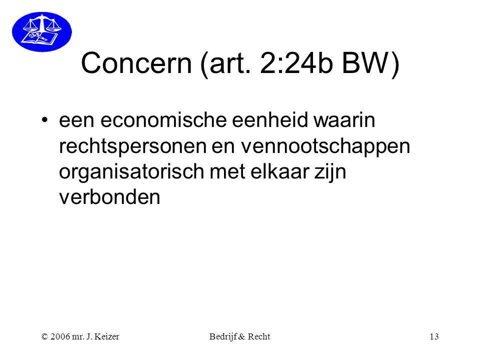 © 2006 mr. J. KeizerBedrijf & Recht13 Concern (art. 2:24b BW) een economische eenheid waarin rechtspersonen en vennootschappen organisatorisch met elk
