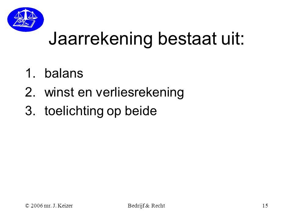 © 2006 mr. J. KeizerBedrijf & Recht15 Jaarrekening bestaat uit: 1.balans 2.winst en verliesrekening 3.toelichting op beide
