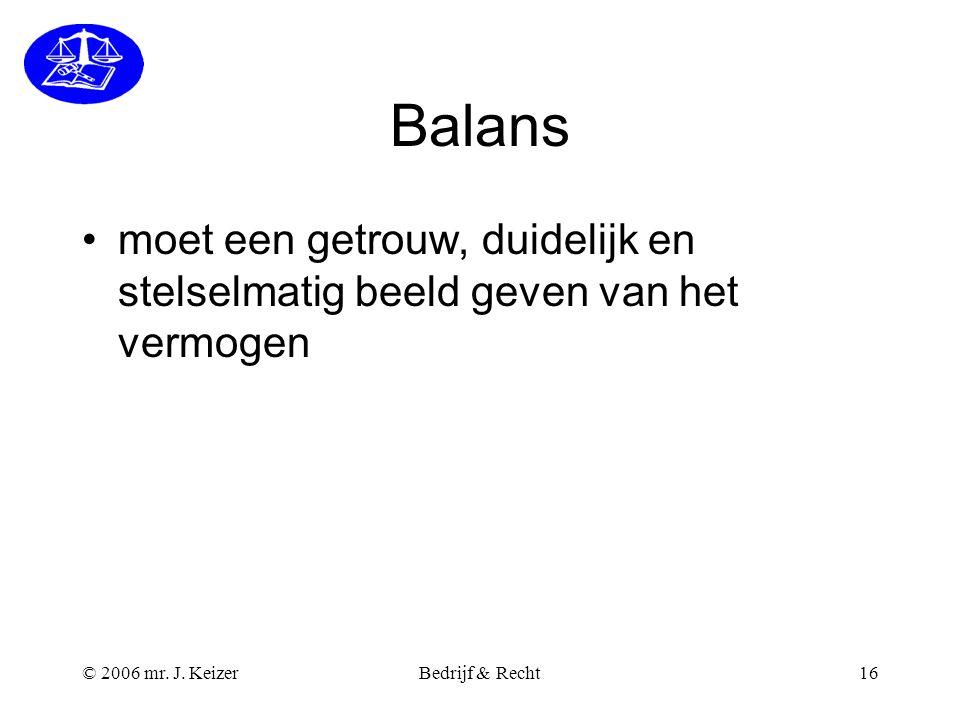 © 2006 mr. J. KeizerBedrijf & Recht16 Balans moet een getrouw, duidelijk en stelselmatig beeld geven van het vermogen