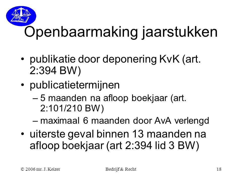 © 2006 mr. J. KeizerBedrijf & Recht18 Openbaarmaking jaarstukken publikatie door deponering KvK (art. 2:394 BW) publicatietermijnen –5 maanden na aflo